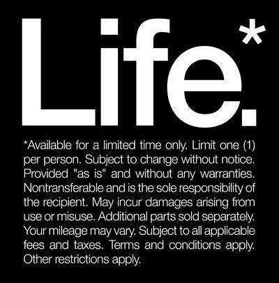 "#Life.* *Available for a limited time only. Limit one (1) per person. Subject to change without notice. Provided ""as is"" and without any warranties. Nontransferable and is the sole responsibility of the recipient. May incur damages arising from use or misuse. Additional parts sold separately. Your mileage may vary. Subject to all applicable fees and taxes. Termss and conditions apply. Other restrictions apply."