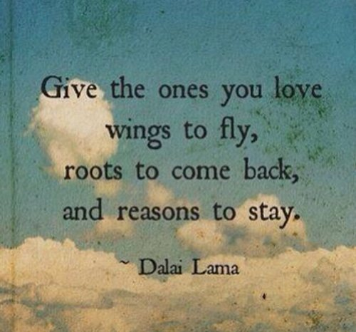 'Give the ones you love wings to fly, roots to come back and reasons to stay.' Dalai Lama XIV