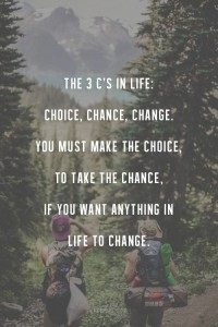 The 3 C's of Life: Choices, Chances, Changes. You must make a choice to take a chance or your life will never change.