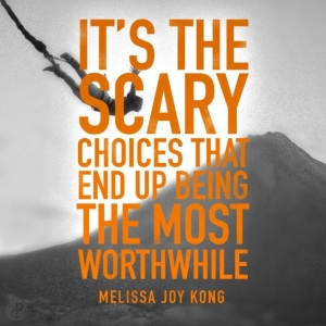 It's the scary choices which end up being the most worthwhile.