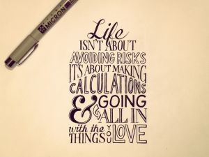 Life isn't about avoiding risks. its about making calculations and going all in.