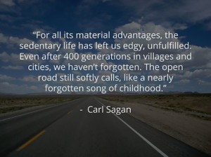 For all it's material advantages, the sedentary life has left us edgy, unfulfilled... Carl Sagan