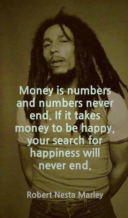 Money is numbers and numbers never end. If it takes money to be happy, your search for happiness will never end. –Bob Marley.