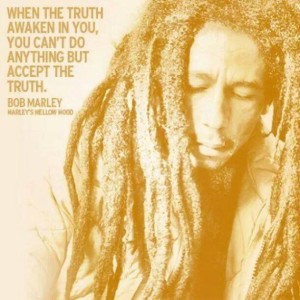 When the truth awaken in you, you can't do anything but accept the truth. ~Bob Marley