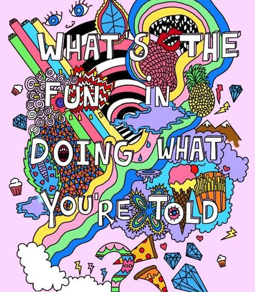 What is the fun in doing what you're told!?