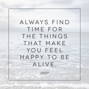 Always find time for things that make you feel happy to be alive.