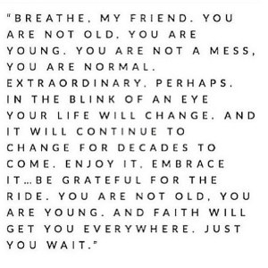 """""""Breathe, my friend. You are not old, you are young. You are not a mess, you are normal. Extraordinary, perhaps. In the blink of an eye your life will change. And it will continue to change for decades to come. Enjoy it, embrace it…be grateful for the ride. You are not old, you are young. And faith will get you everywhere. Just you wait."""""""