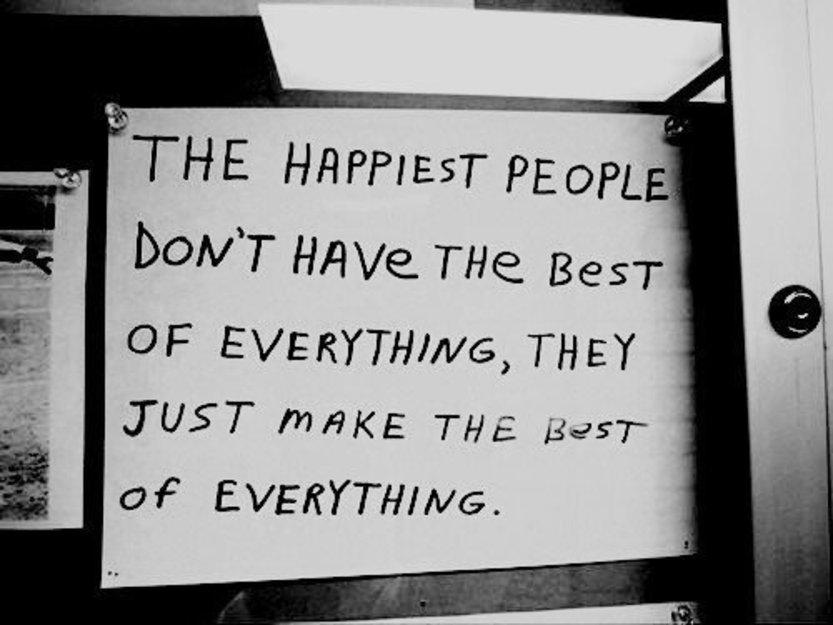 """The happiest people don't have the best of everything, they just make the best of everything."""