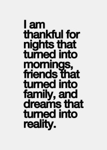 Each day I am thankful for nights that turned into mornings, friends that turned into family, and dreams that turned into reality.