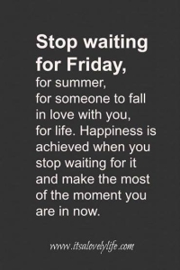 Stop waiting for friday, for summer, for someone to fall in love with you…