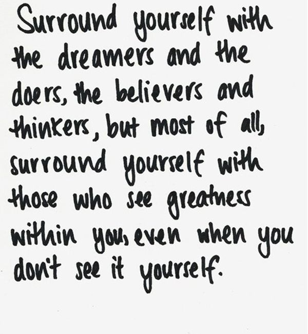 """Surround yourself with the dreamers and the doers, the believers and thinkers, but most of all, surround yourself with those who see the greatness within you, even when you don't see it yourself."" -Edmund Lee"