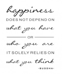 """Happiness does not depend on what you have or who you are, it solely relies on what you think. -Buddha""."
