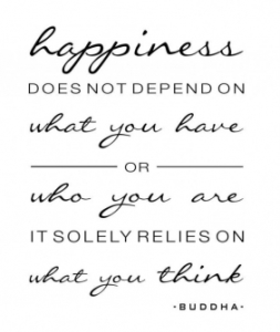 """""""Happiness does not depend on what you have or who you are, it solely relies on what you think. -Buddha""""."""