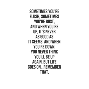 """Sometimes you're flush and sometimes you're bust, and when you're up, it's never as good as it seems, and when you're down, you never think you'll be up again, but life goes on.""""  ― Fred Jung"""