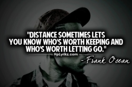 Distance sometimes let's you know who is worth keeping and who is worth letting go.
