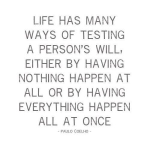 Life has many ways of testing a person's will, either by having nothing happen at all or by having everything happen all at once. - Paulo Coelho