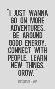 I just wanna go on more adventures. Be around good energy. Connect with people. Learn new things. Grow