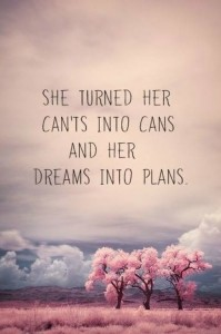 She turned her can'ts into can's and her dreams into plans