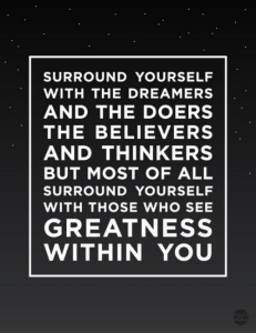 """""""Surround yourself with the dreamers and the doers, the believers and thinkers, but most of all, surround yourself with those who see the greatness within you, even when you don't see it yourself.""""  ― Edmund Lee"""
