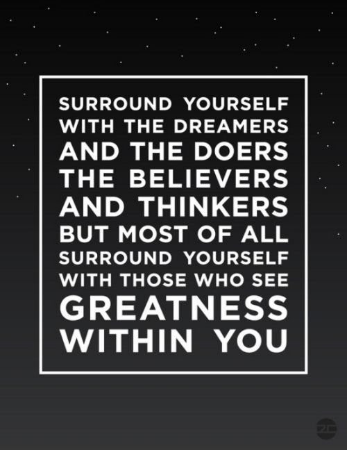 """Surround yourself with the dreamers and the doers, the believers and thinkers, but most of all, surround yourself with those who see the greatness within you, even when you don't see it yourself.""  ― Edmund Lee"