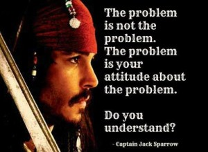 'The problem is not the problem. The problem is your attitude about the problem. Do you understand'
