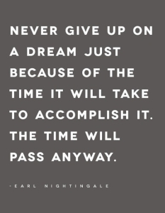 Earl Nightingale — 'Never give up on a dream just because of the time it will take to accomplish it. The time will pass anyway.'
