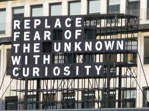 replace the fear of the unknown with curiosity