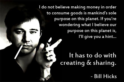 I do not believe making money in order to consume goods is mankind's sole purpose on this planet. If you're wondering what I believe our purpose on this planet... -bill hicks