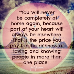 """You will never be completely at home again, because part of your heart always will be elsewhere. That is the price you pay for the richness of loving and knowing people in more than one place."" ― Miriam Adeney"
