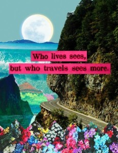 Who lives sees but who travels sees more.