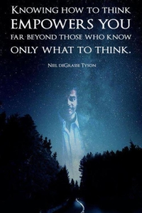 Neil deGrasse Tyson — 'Knowing how to think empowers you far beyond those who know only what to think.'