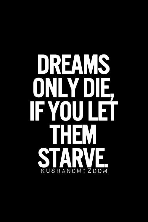 Dreams only die if you let them starve.