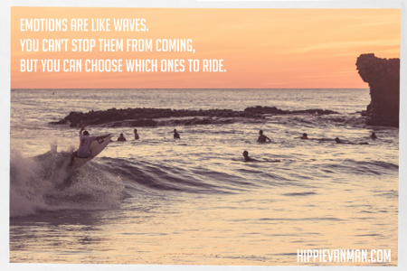emotions are like waves, you can't stop them from coming but you can choose which ones to ride.